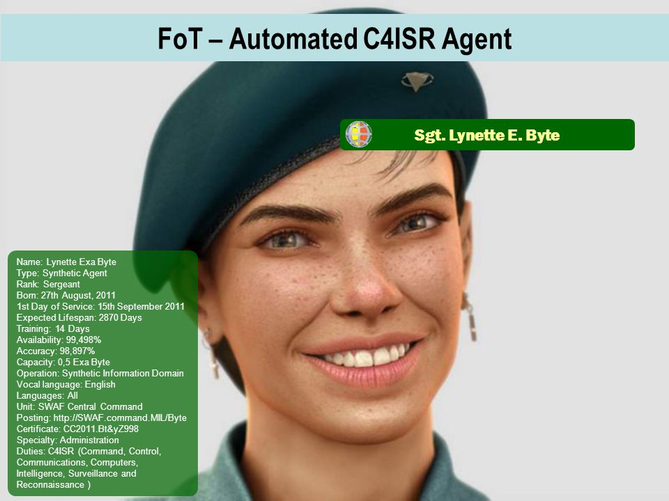 FoT – Automated C4ISR Agent Name: Lynette Exa Byte Type: Synthetic Agent Rank: Sergeant Born: 27th August, 2011 1st Day of Service: 15th September 2011 Expected Lifespan: 2870 Days Training: 14 Days Availability: 99,498% Accuracy: 98,897% Capacity: 0,5 Exa Byte Operation: Synthetic Information Domain Vocal language: English Languages: All Unit: SWAF Central Command Posting: http://SWAF.command.MIL/Byte Certificate: CC2011.Bt&yZ998 Specialty: Administration Duties: C4ISR (Command, Control, Communications, Computers, Intelligence, Surveillance and Reconnaissance ) Sgt.