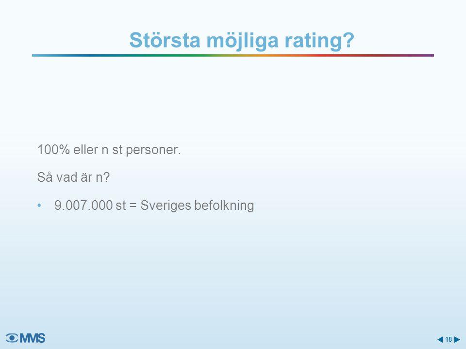 100% eller n st personer. Så vad är n? •9.007.000 st = Sveriges befolkning Största möjliga rating? 18
