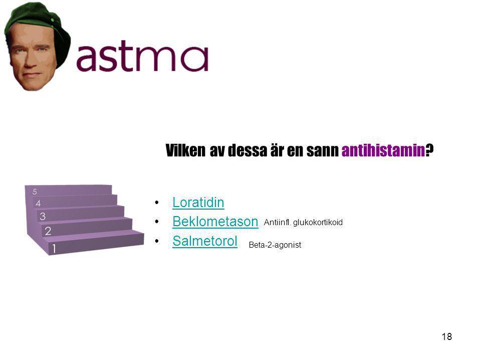 18 Vilken av dessa är en sann antihistamin? •L•Loratidin •B•Beklometason •S•Salmetorol Antiinfl. glukokortikoid Beta-2-agonist