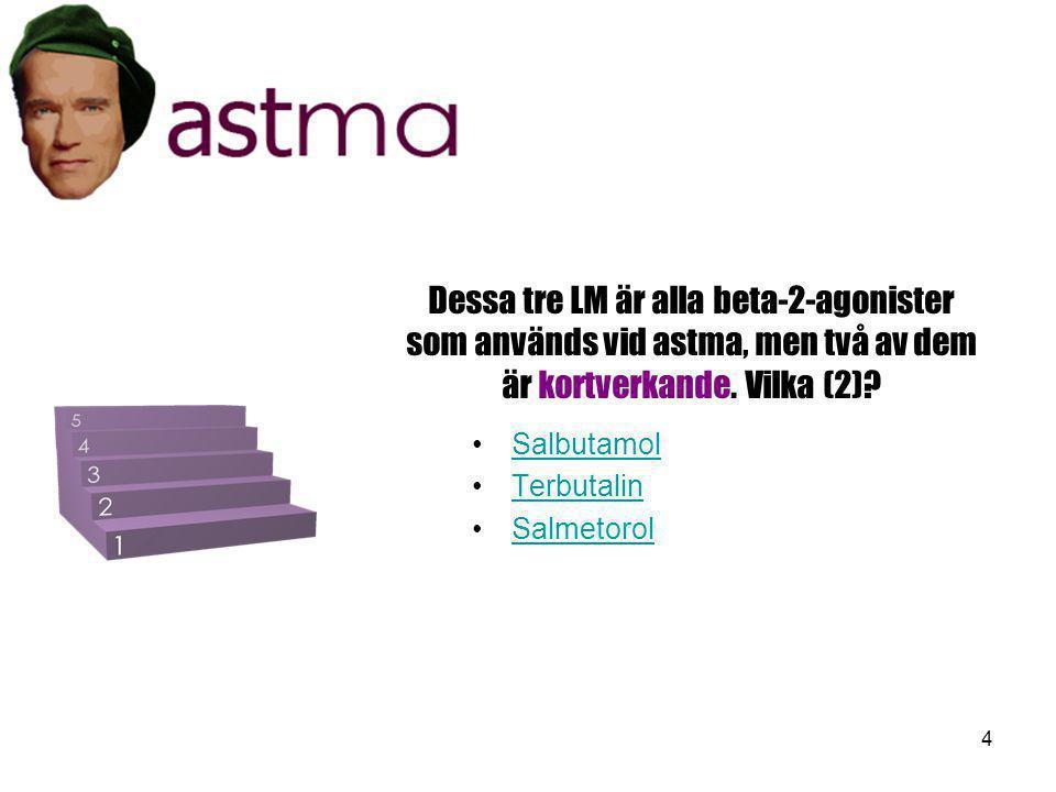 4 Dessa tre LM är alla beta-2-agonister som används vid astma, men två av dem är kortverkande. Vilka (2)? •SalbutamolSalbutamol •TerbutalinTerbutalin