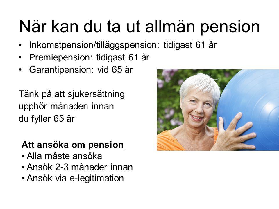 När kan du ta ut allmän pension •Inkomstpension/tilläggspension: tidigast 61 år •Premiepension: tidigast 61 år •Garantipension: vid 65 år Tänk på att sjukersättning upphör månaden innan du fyller 65 år Att ansöka om pension • Alla måste ansöka • Ansök 2-3 månader innan • Ansök via e-legitimation