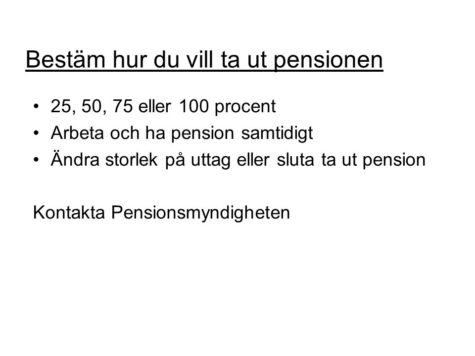 Bestäm hur du vill ta ut pensionen •25, 50, 75 eller 100 procent •Arbeta och ha pension samtidigt •Ändra storlek på uttag eller sluta ta ut pension Kontakta Pensionsmyndigheten