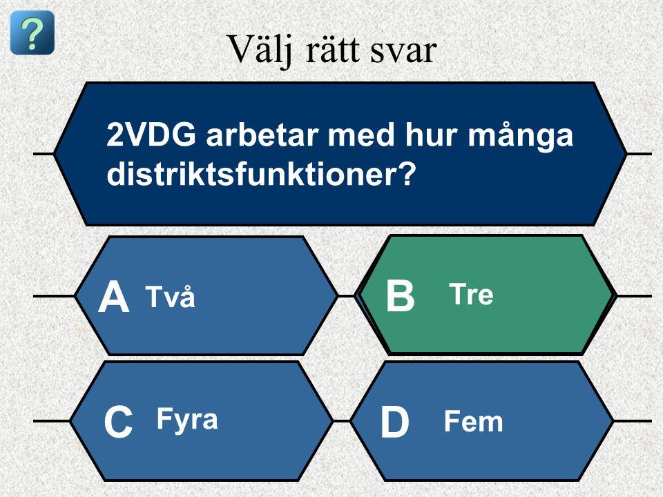 Välj rätt svar 2VDG arbetar med hur många distriktsfunktioner Två A B Tre Fyra Fem CD