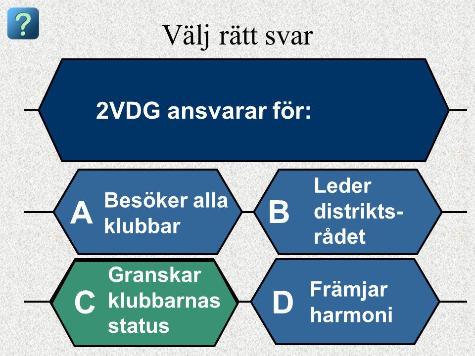 Välj rätt svar 2VDG ansvarar för: Besöker alla klubbar A B Leder distrikts- rådet Granskar klubbarnas status Främjar harmoni CD