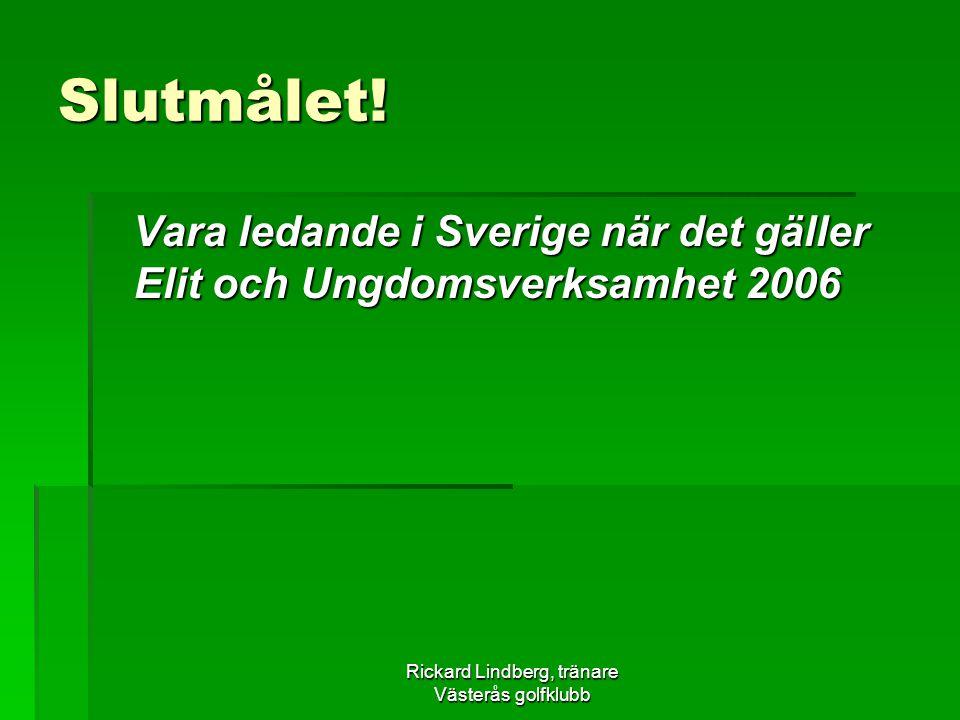 Rickard Lindberg, tränare Västerås golfklubb Slutmålet! Vara ledande i Sverige när det gäller Elit och Ungdomsverksamhet 2006 Vara ledande i Sverige n