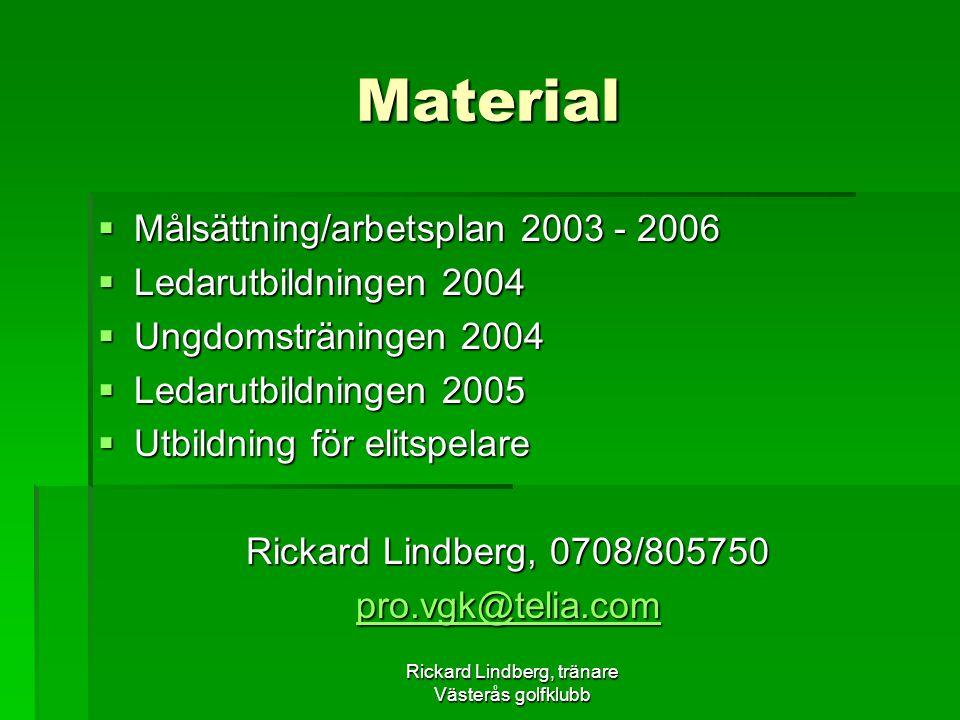 Rickard Lindberg, tränare Västerås golfklubb Material  Målsättning/arbetsplan 2003 - 2006  Ledarutbildningen 2004  Ungdomsträningen 2004  Ledarutbildningen 2005  Utbildning för elitspelare Rickard Lindberg, 0708/805750 pro.vgk@telia.com