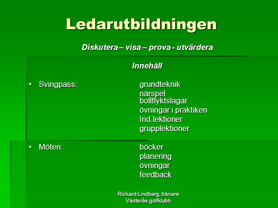 Rickard Lindberg, tränare Västerås golfklubb Ledarutbildningen Diskutera – visa – prova - utvärdera Innehåll  Svingpass:grundteknik närspel bollflykt