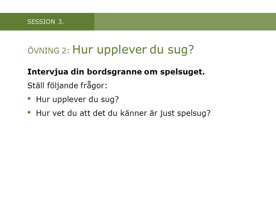 SESSION 3. ÖVNING 2: Hur upplever du sug? Intervjua din bordsgranne om spelsuget. Ställ följande frågor: • Hur upplever du sug? • Hur vet du att det d