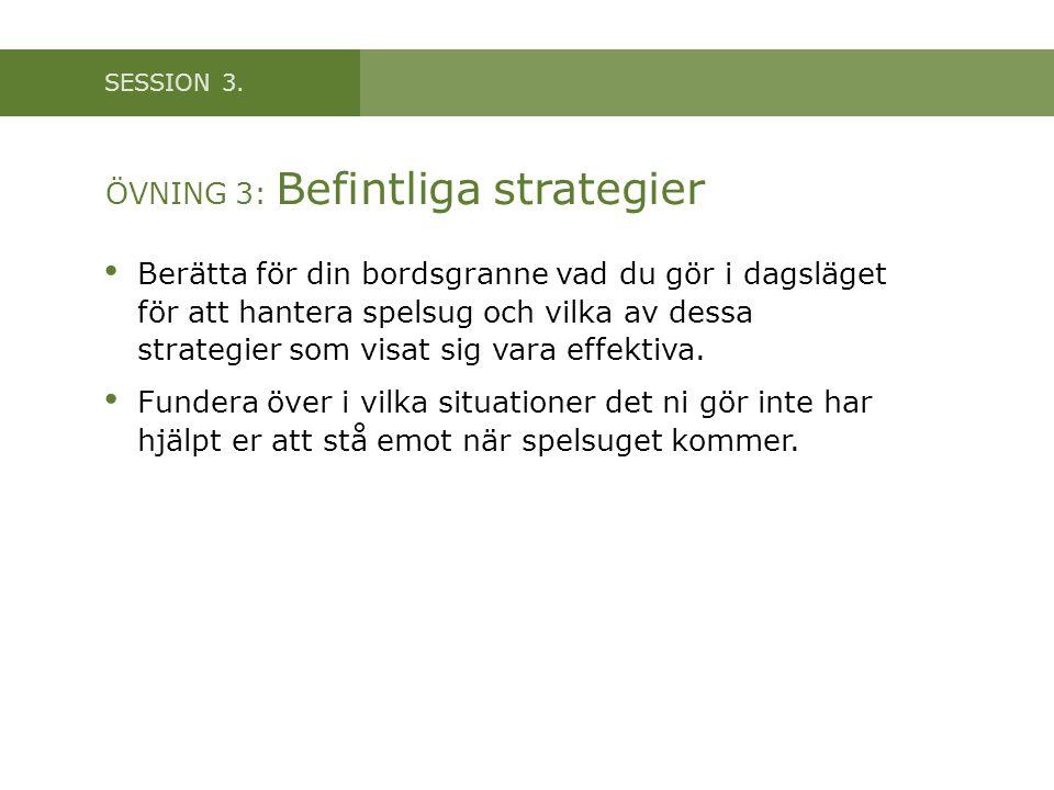 SESSION 3. ÖVNING 3: Befintliga strategier • Berätta för din bordsgranne vad du gör i dagsläget för att hantera spelsug och vilka av dessa strategier