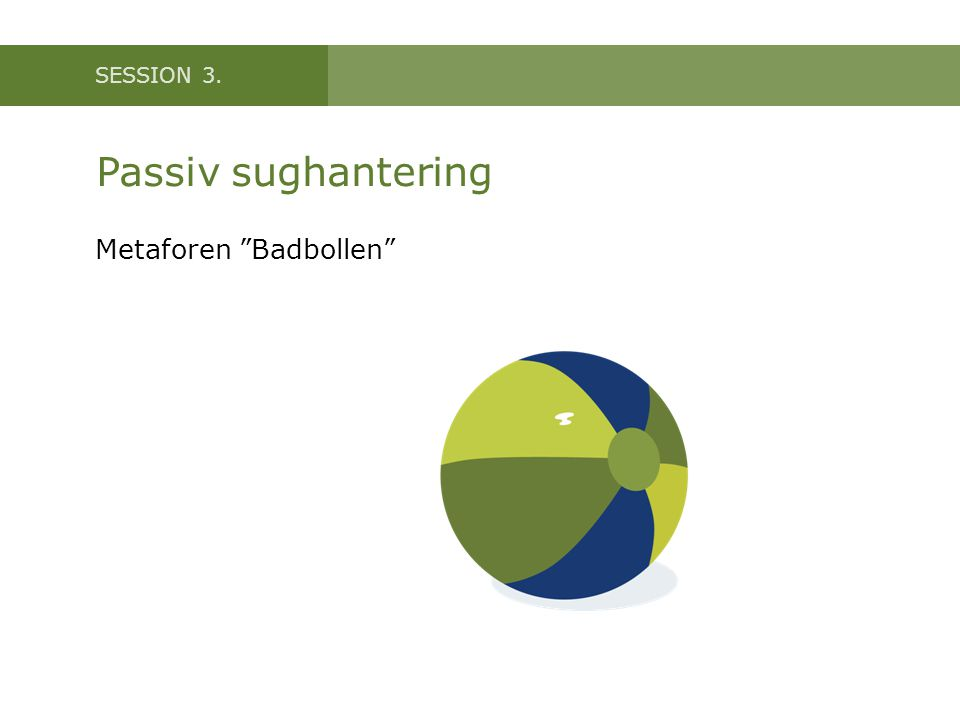 SESSION 3. Passiv sughantering Metaforen Badbollen
