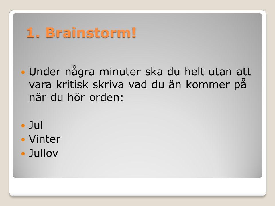 1. Brainstorm!  Under några minuter ska du helt utan att vara kritisk skriva vad du än kommer på när du hör orden:  Jul  Vinter  Jullov