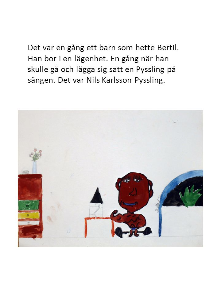 Det var en gång ett barn som hette Bertil. Han bor i en lägenhet. En gång när han skulle gå och lägga sig satt en Pyssling på sängen. Det var Nils Kar