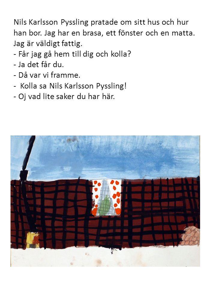 Nils Karlsson Pyssling pratade om sitt hus och hur han bor. Jag har en brasa, ett fönster och en matta. Jag är väldigt fattig. - Får jag gå hem till d