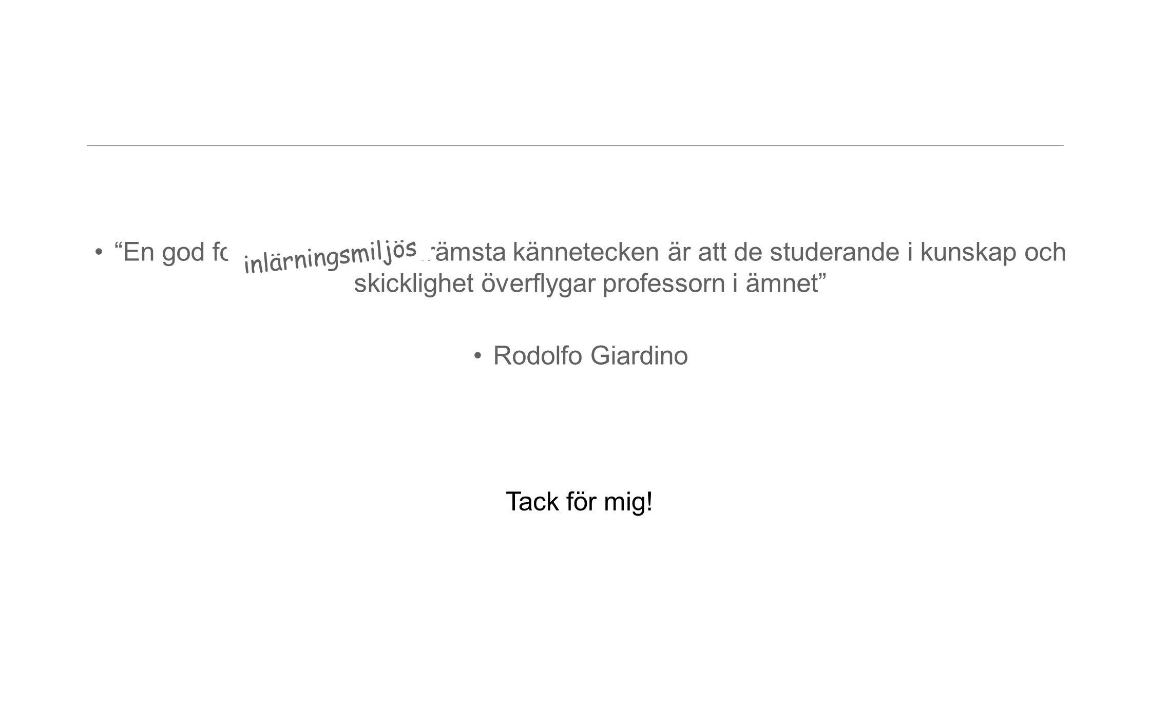 """•""""En god forskningsmiljös främsta kännetecken är att de studerande i kunskap och skicklighet överflygar professorn i ämnet"""" •Rodolfo Giardino inlärnin"""