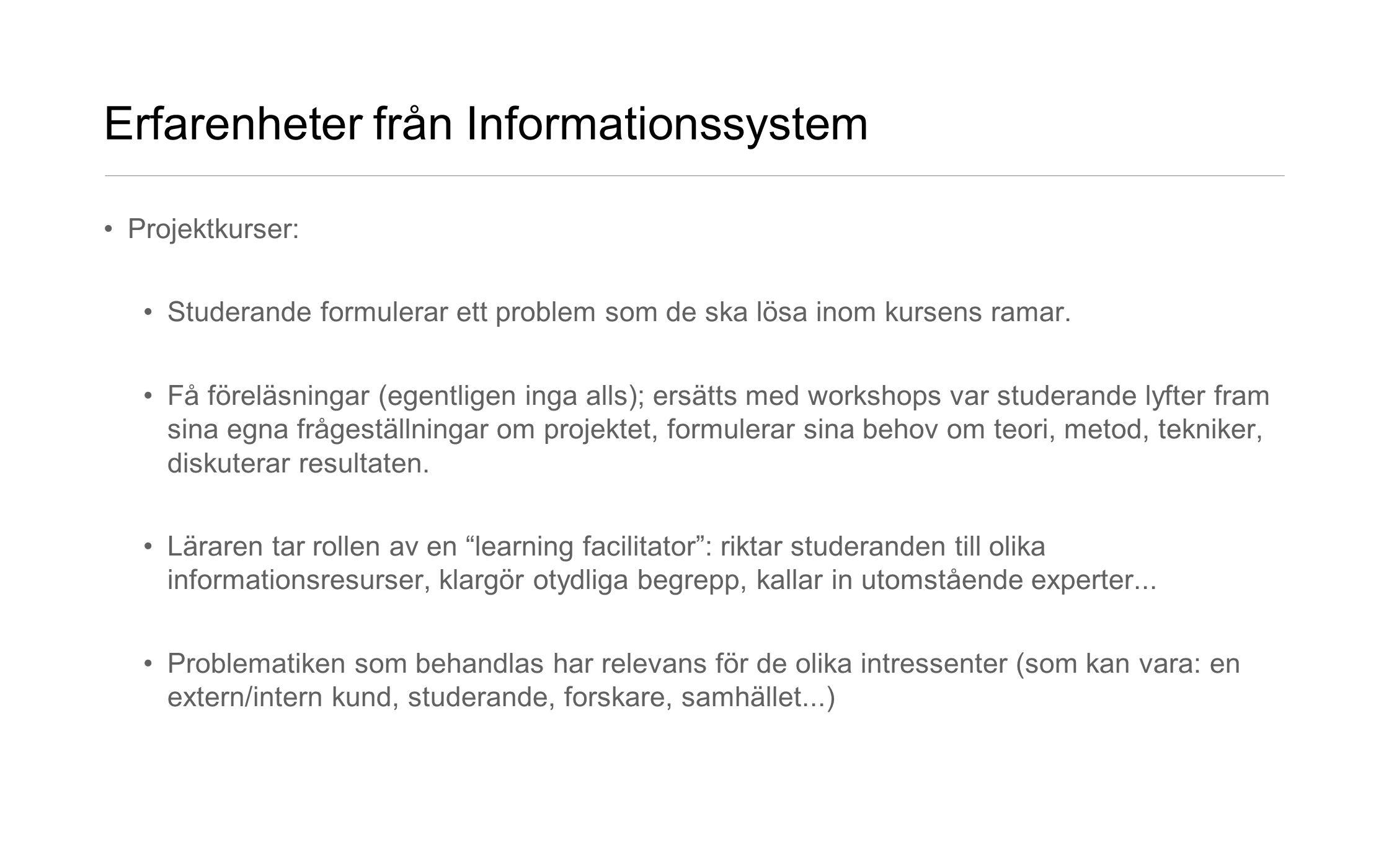 Erfarenheter från Informationssystem •Projektkurser: •Studerande formulerar ett problem som de ska lösa inom kursens ramar. •Få föreläsningar (egentli