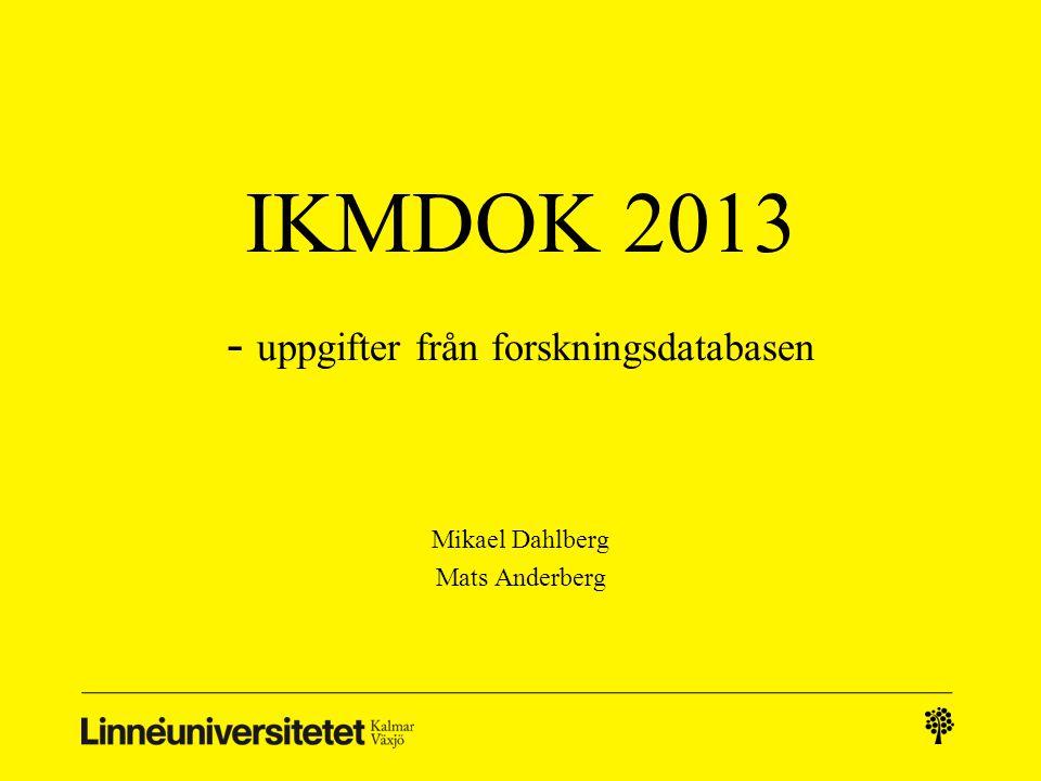 IKMDOK 2013 - uppgifter från forskningsdatabasen Mikael Dahlberg Mats Anderberg