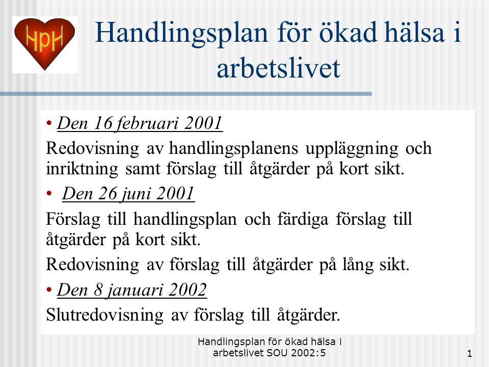 Handlingsplan för ökad hälsa i arbetslivet SOU 2002:51 Handlingsplan för ökad hälsa i arbetslivet • Den 16 februari 2001 Redovisning av handlingsplanens uppläggning och inriktning samt förslag till åtgärder på kort sikt.