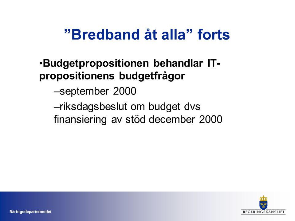 Näringsdepartementet Bredband åt alla forts •Budgetpropositionen behandlar IT- propositionens budgetfrågor –september 2000 –riksdagsbeslut om budget dvs finansiering av stöd december 2000