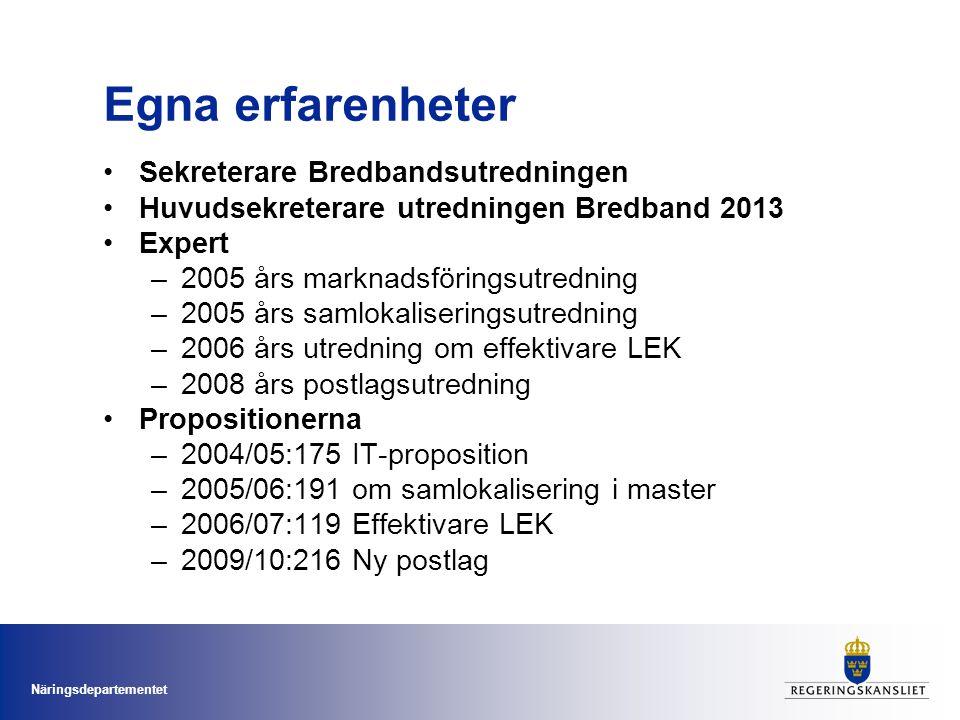Näringsdepartementet Egna erfarenheter •Sekreterare Bredbandsutredningen •Huvudsekreterare utredningen Bredband 2013 •Expert –2005 års marknadsföringsutredning –2005 års samlokaliseringsutredning –2006 års utredning om effektivare LEK –2008 års postlagsutredning •Propositionerna –2004/05:175 IT-proposition –2005/06:191 om samlokalisering i master –2006/07:119 Effektivare LEK –2009/10:216 Ny postlag