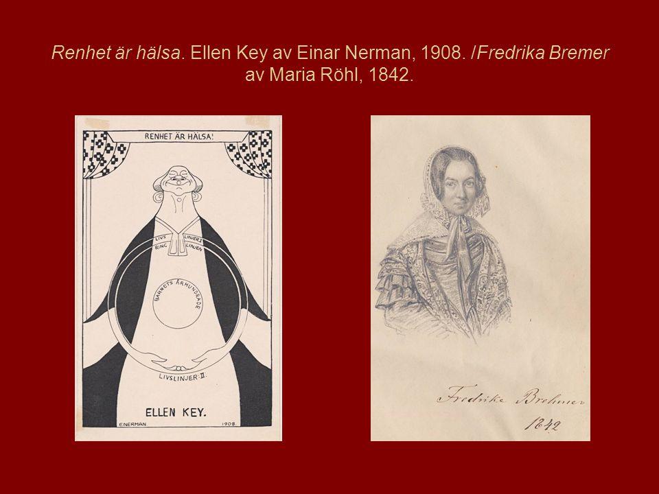 Renhet är hälsa. Ellen Key av Einar Nerman, 1908. /Fredrika Bremer av Maria Röhl, 1842.