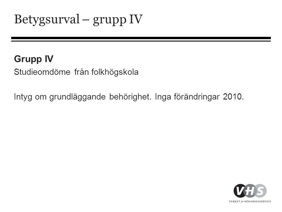 Betygsurval – grupp IV Grupp IV Studieomdöme från folkhögskola Intyg om grundläggande behörighet. Inga förändringar 2010.