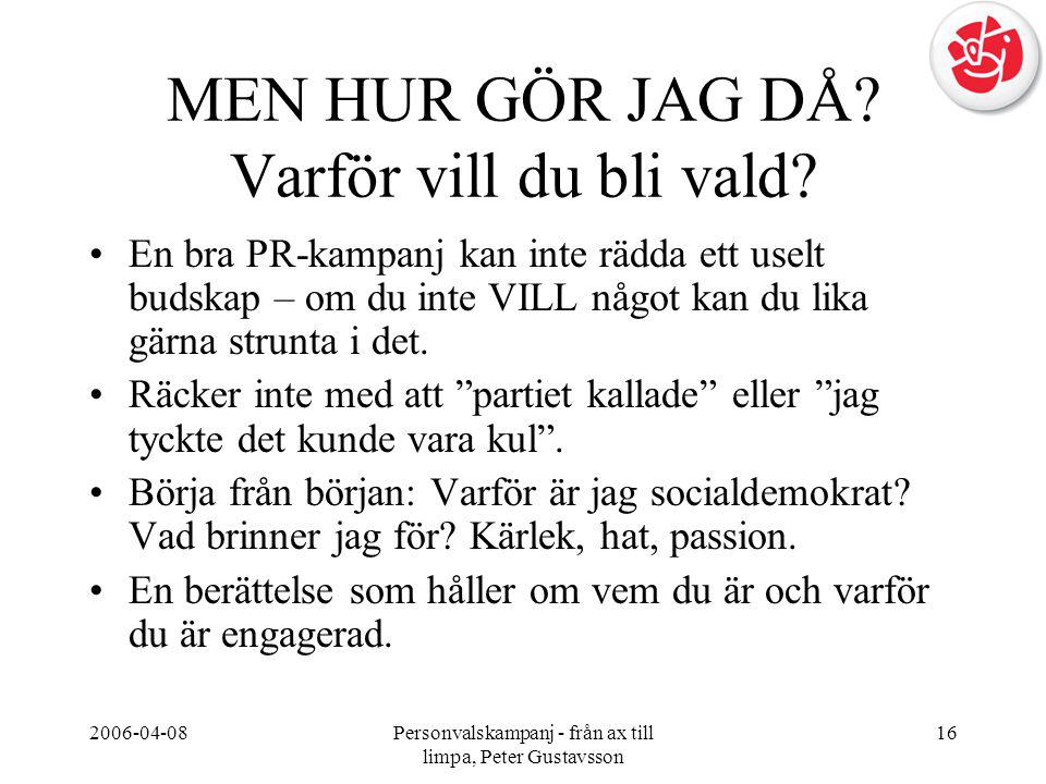 2006-04-08Personvalskampanj - från ax till limpa, Peter Gustavsson 16 MEN HUR GÖR JAG DÅ? Varför vill du bli vald? •En bra PR-kampanj kan inte rädda e