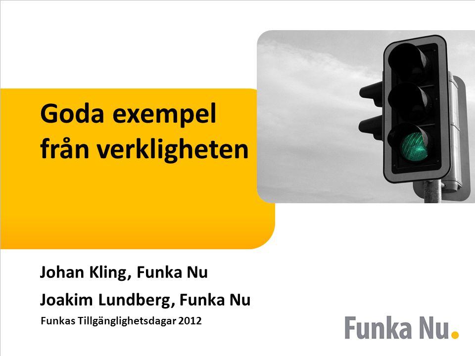 Goda exempel från verkligheten Johan Kling, Funka Nu Joakim Lundberg, Funka Nu Funkas Tillgänglighetsdagar 2012