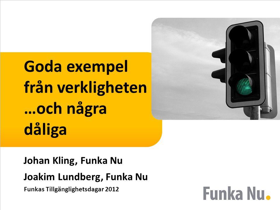 Goda exempel från verkligheten …och några dåliga Johan Kling, Funka Nu Joakim Lundberg, Funka Nu Funkas Tillgänglighetsdagar 2012