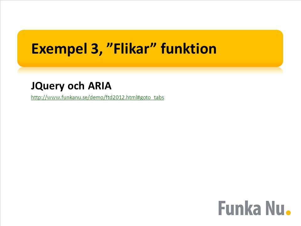 "Exempel 3, ""Flikar"" funktion JQuery och ARIA http://www.funkanu.se/demo/ftd2012.html#goto_tabs"