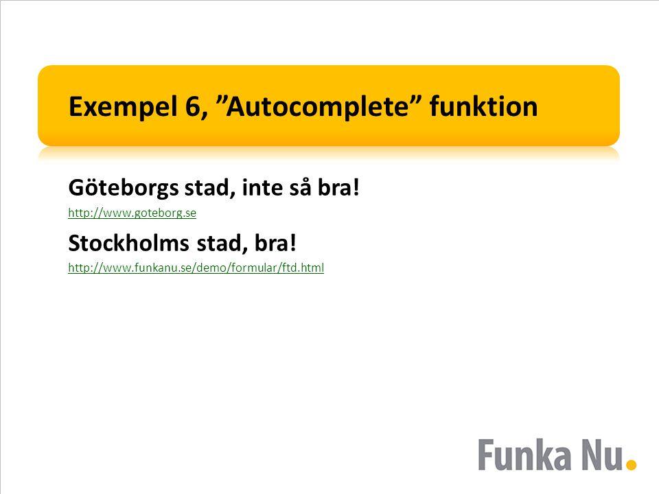 "Exempel 6, ""Autocomplete"" funktion Göteborgs stad, inte så bra! http://www.goteborg.se Stockholms stad, bra! http://www.funkanu.se/demo/formular/ftd.h"