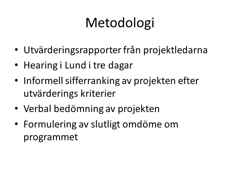 Metodologi • Utvärderingsrapporter från projektledarna • Hearing i Lund i tre dagar • Informell sifferranking av projekten efter utvärderings kriterier • Verbal bedömning av projekten • Formulering av slutligt omdöme om programmet