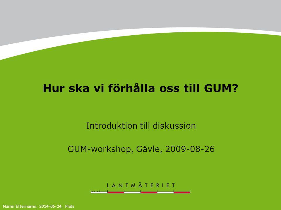 Hur ska vi förhålla oss till GUM? Introduktion till diskussion GUM-workshop, Gävle, 2009-08-26 Namn Efternamn, 2014-06-24, Plats