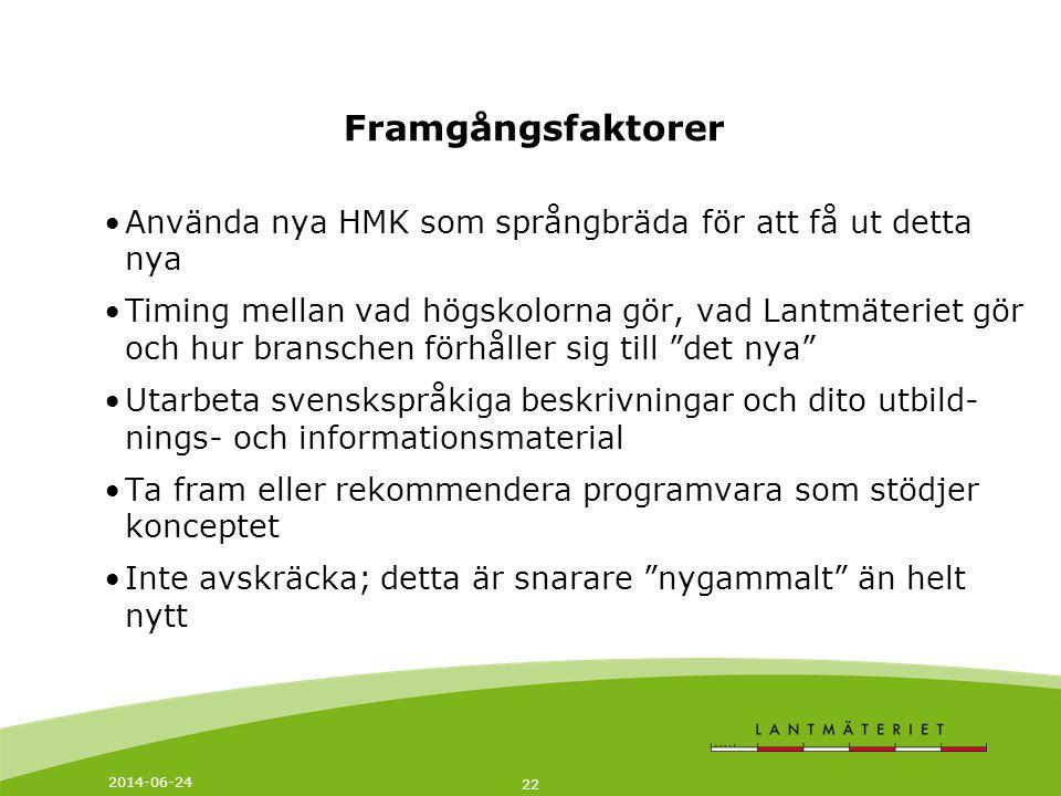2014-06-24 22 Framgångsfaktorer •Använda nya HMK som språngbräda för att få ut detta nya •Timing mellan vad högskolorna gör, vad Lantmäteriet gör och hur branschen förhåller sig till det nya •Utarbeta svenskspråkiga beskrivningar och dito utbild- nings- och informationsmaterial •Ta fram eller rekommendera programvara som stödjer konceptet •Inte avskräcka; detta är snarare nygammalt än helt nytt