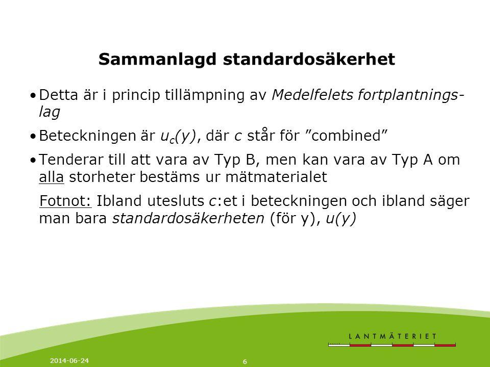 2014-06-24 6 Sammanlagd standardosäkerhet •Detta är i princip tillämpning av Medelfelets fortplantnings- lag •Beteckningen är u c (y), där c står för combined •Tenderar till att vara av Typ B, men kan vara av Typ A om alla storheter bestäms ur mätmaterialet Fotnot: Ibland utesluts c:et i beteckningen och ibland säger man bara standardosäkerheten (för y), u(y)