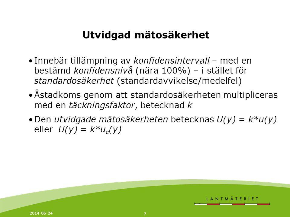2014-06-24 7 Utvidgad mätosäkerhet •Innebär tillämpning av konfidensintervall – med en bestämd konfidensnivå (nära 100%) – i stället för standardosäkerhet (standardavvikelse/medelfel) •Åstadkoms genom att standardosäkerheten multipliceras med en täckningsfaktor, betecknad k •Den utvidgade mätosäkerheten betecknas U(y) = k*u(y) eller U(y) = k*u c (y)