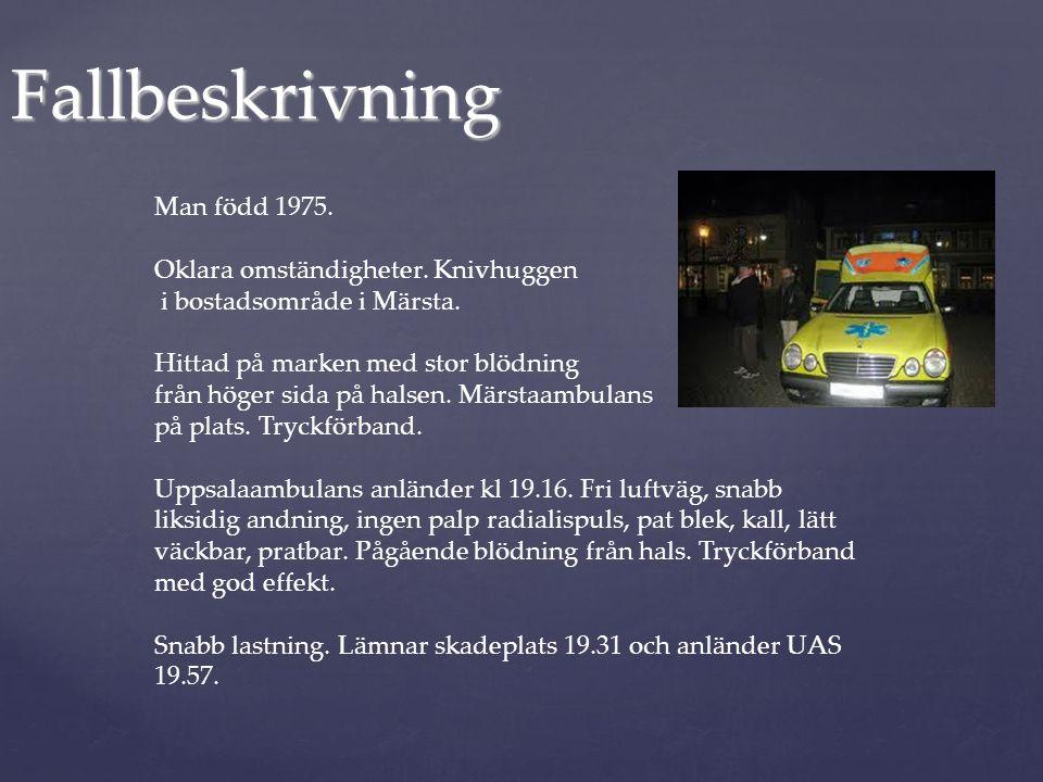 Fallbeskrivning Man född 1975. Oklara omständigheter. Knivhuggen i bostadsområde i Märsta. Hittad på marken med stor blödning från höger sida på halse