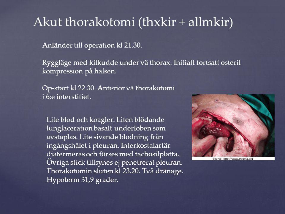 Akut thorakotomi (thxkir + allmkir) Anländer till operation kl 21.30. Ryggläge med kilkudde under vä thorax. Initialt fortsatt osteril kompression på