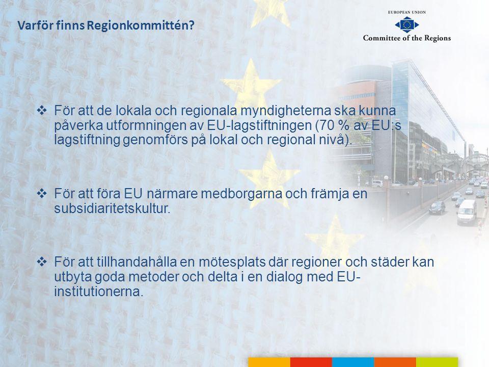 Varför finns Regionkommittén?  För att de lokala och regionala myndigheterna ska kunna påverka utformningen av EU-lagstiftningen (70 % av EU:s lagsti