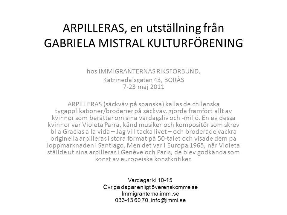 ARPILLERAS, en utställning från GABRIELA MISTRAL KULTURFÖRENING hos IMMIGRANTERNAS RIKSFÖRBUND, Katrinedalsgatan 43, BORÅS 7-23 maj 2011 ARPILLERAS (säckväv på spanska) kallas de chilenska tygapplikationer/broderier på säckväv, gjorda framfört allt av kvinnor som berättar om sina vardagsliv och -miljö.
