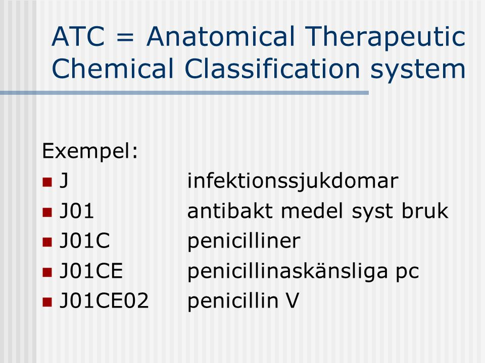 ATC = Anatomical Therapeutic Chemical Classification system Exempel:  J infektionssjukdomar  J01antibakt medel syst bruk  J01C penicilliner  J01CE penicillinaskänsliga pc  J01CE02 penicillin V