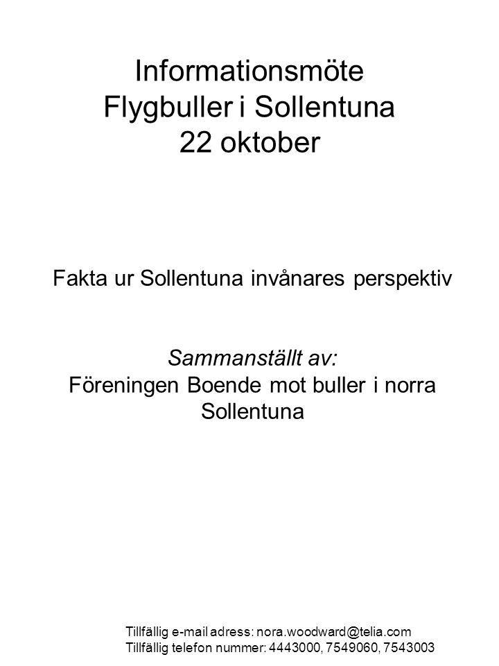 Informationsmöte Flygbuller i Sollentuna 22 oktober Fakta ur Sollentuna invånares perspektiv Sammanställt av: Föreningen Boende mot buller i norra Sollentuna Tillfällig e-mail adress: nora.woodward@telia.com Tillfällig telefon nummer: 4443000, 7549060, 7543003
