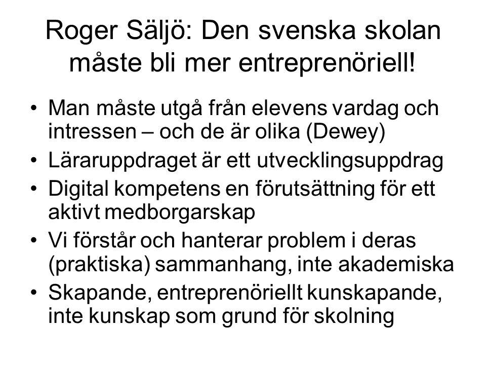 Roger Säljö: Den svenska skolan måste bli mer entreprenöriell! •Man måste utgå från elevens vardag och intressen – och de är olika (Dewey) •Läraruppdr