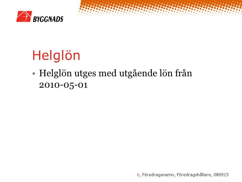 6, Föredragsnamn, Föredragshållare, 080915 Helglön •Helglön utges med utgående lön från 2010-05-01