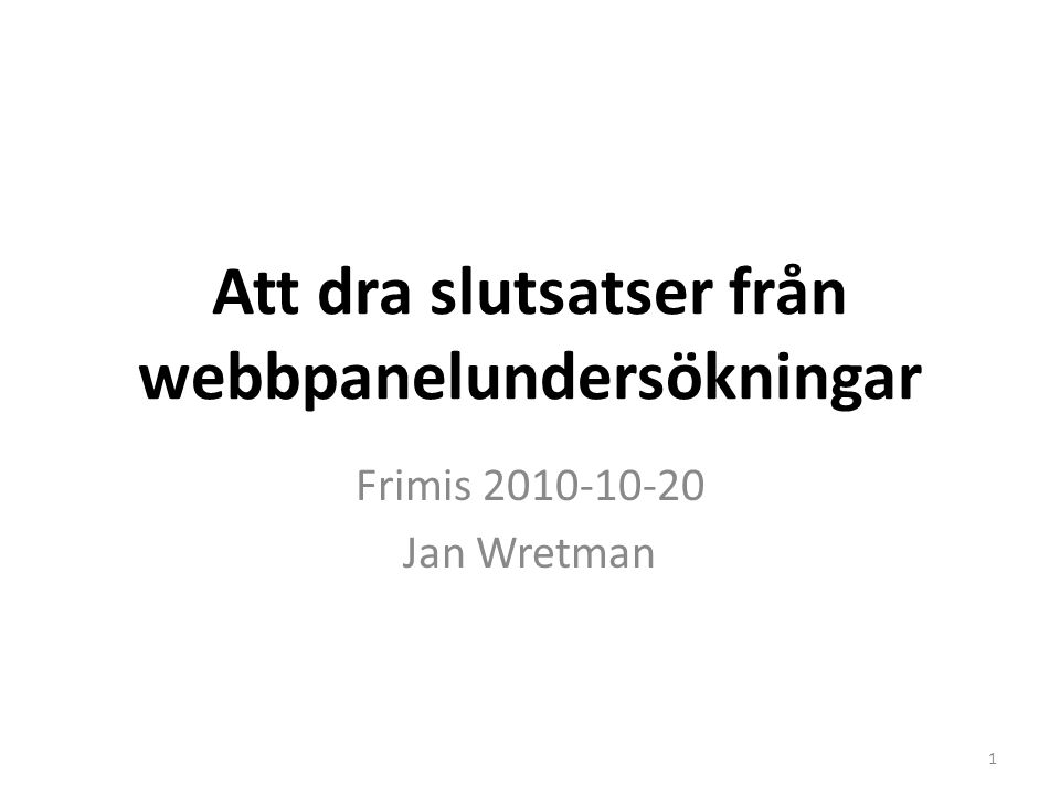 Att dra slutsatser från webbpanelundersökningar Frimis 2010-10-20 Jan Wretman 1