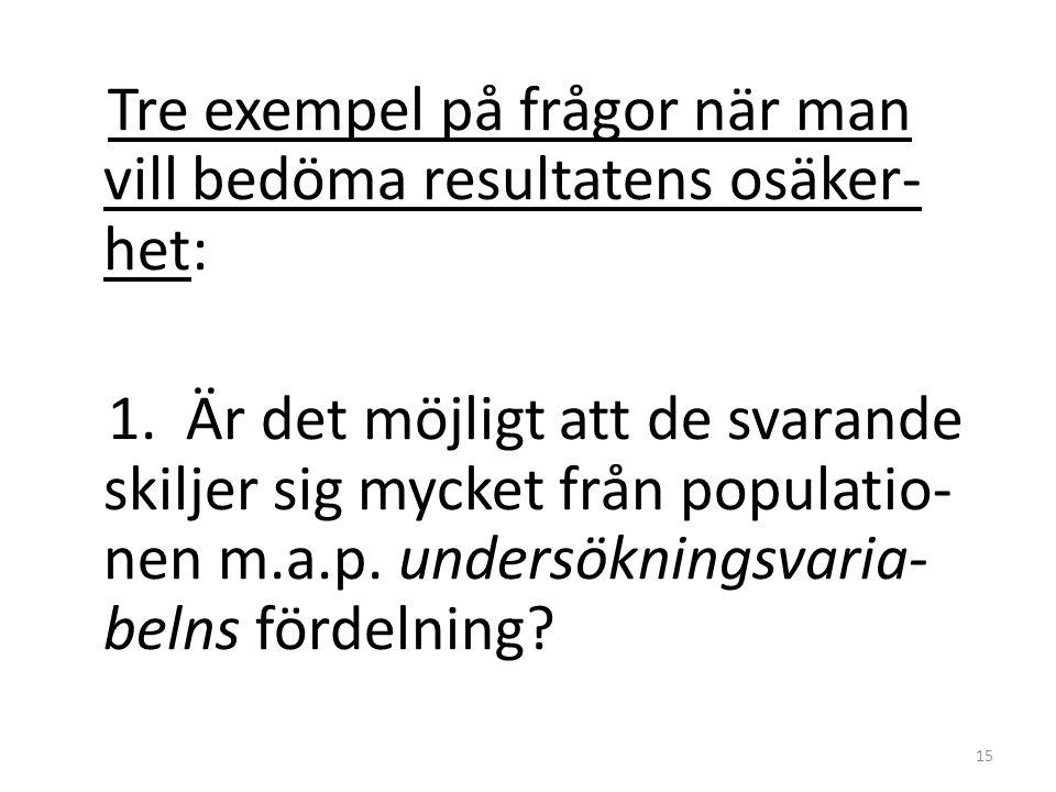 Tre exempel på frågor när man vill bedöma resultatens osäker- het: 1. Är det möjligt att de svarande skiljer sig mycket från populatio- nen m.a.p. und