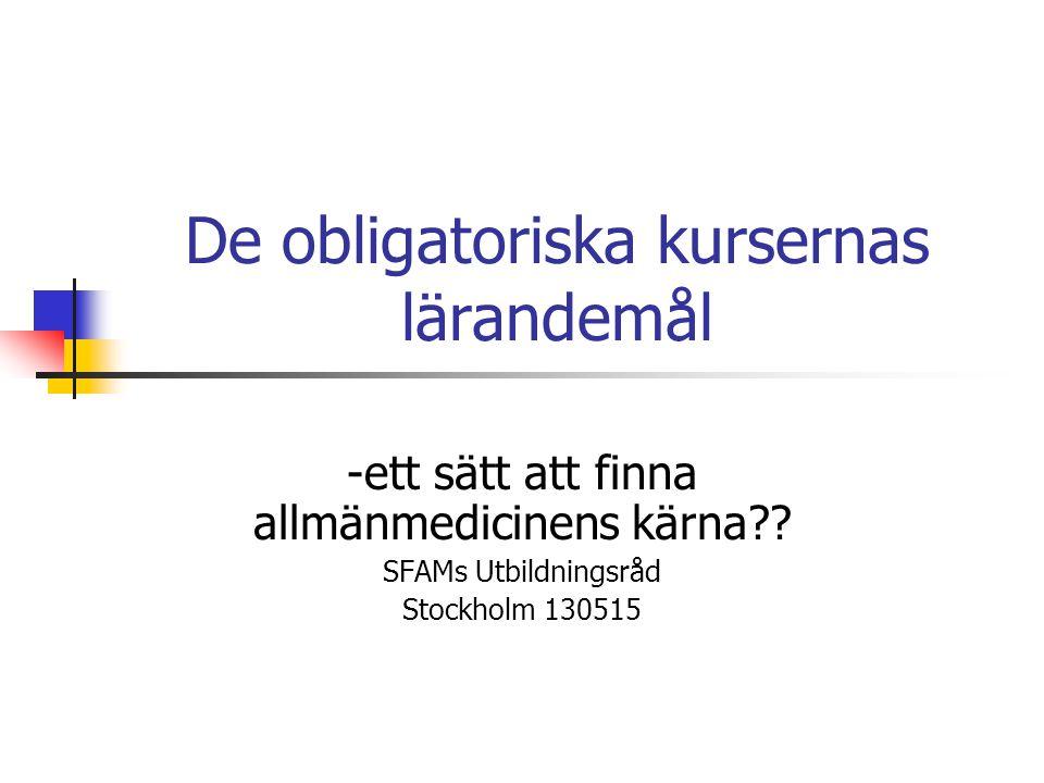 De obligatoriska kursernas lärandemål -ett sätt att finna allmänmedicinens kärna?? SFAMs Utbildningsråd Stockholm 130515