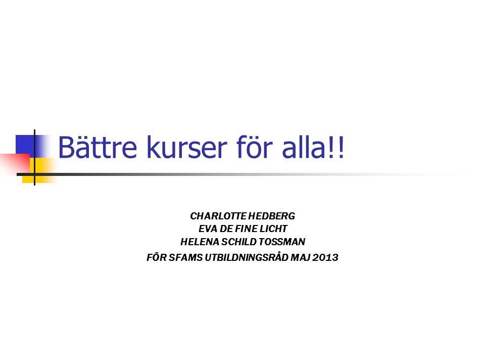 Bättre kurser för alla!! CHARLOTTE HEDBERG EVA DE FINE LICHT HELENA SCHILD TOSSMAN FÖR SFAMS UTBILDNINGSRÅD MAJ 2013