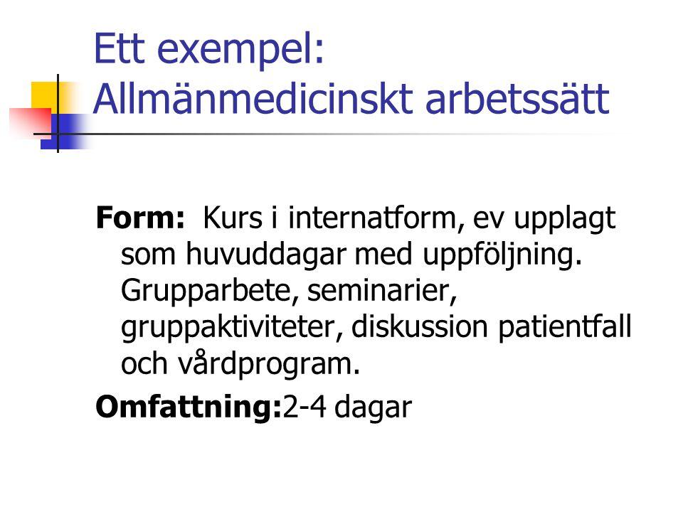 Ett exempel: Allmänmedicinskt arbetssätt Form: Kurs i internatform, ev upplagt som huvuddagar med uppföljning. Grupparbete, seminarier, gruppaktivitet