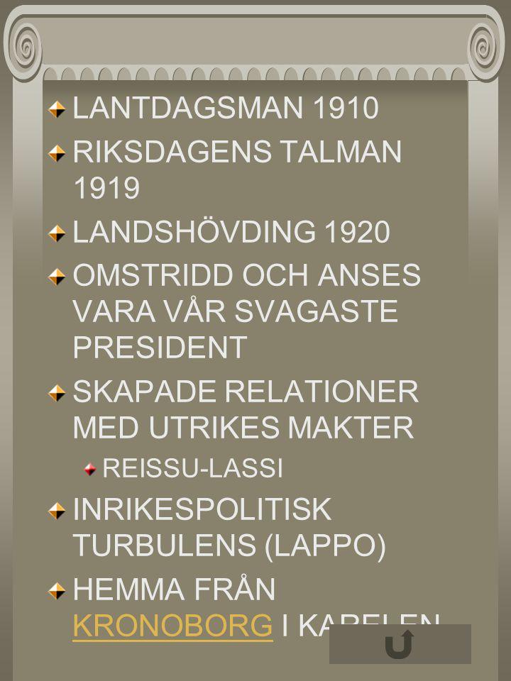 LANTDAGSMAN 1910 RIKSDAGENS TALMAN 1919 LANDSHÖVDING 1920 OMSTRIDD OCH ANSES VARA VÅR SVAGASTE PRESIDENT SKAPADE RELATIONER MED UTRIKES MAKTER REISSU-