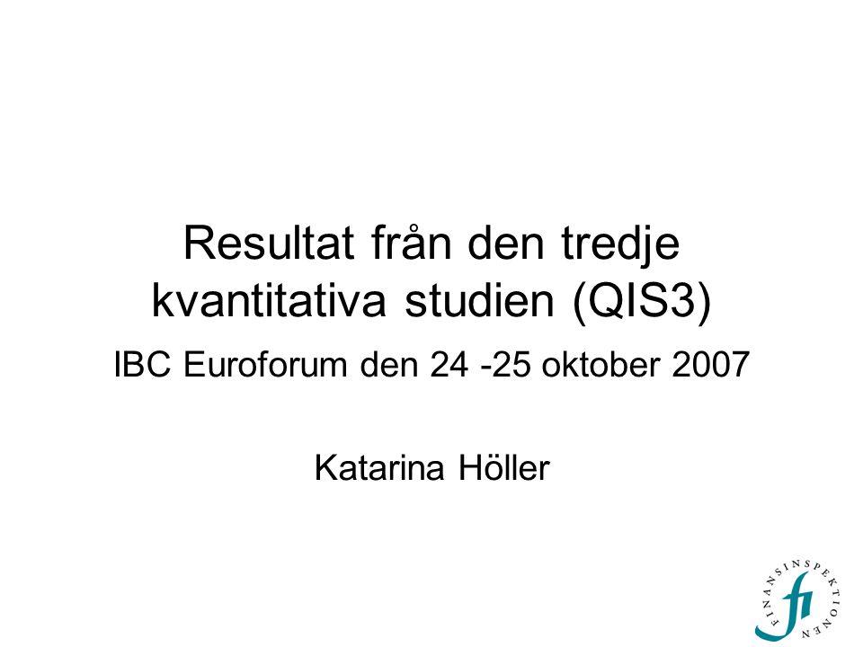 Resultat från den tredje kvantitativa studien (QIS3) IBC Euroforum den 24 -25 oktober 2007 Katarina Höller